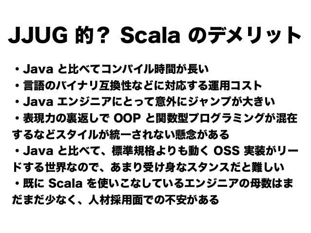 JJUG 的? Scala のデメリット ・Java と比べてコンパイル時間が長い ・言語のバイナリ互換性などに対応する運用コスト ・Java エンジニアにとって意外にジャンプが大きい ・表現力の裏返しで OOP と関数型プログラミングが混在 ...
