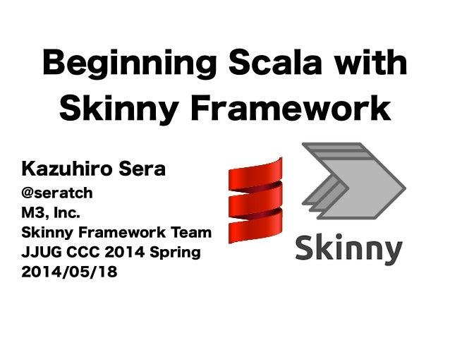Beginning Scala with Skinny Framework Kazuhiro Sera @seratch M3, Inc. Skinny Framework Team JJUG CCC 2014 Spring 2014/05/18