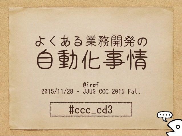 よくある業務開発の 自動化事情 @irof 2015/11/28 - JJUG CCC 2015 Fall #ccc_cd3