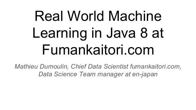 Real World Machine Learning in Java 8 at Fumankaitori.com Mathieu Dumoulin, Chief Data Scientist fumankaitori.com, Data Sc...