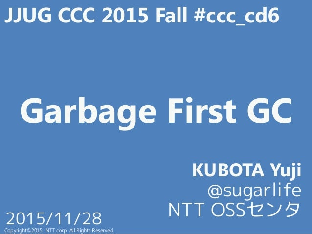 Garbage First GC KUBOTA Yuji @sugarlife NTT OSSセンタ Copyright©2015 NTT corp. All Rights Reserved. 2015/11/28 JJUG CCC 2015 ...