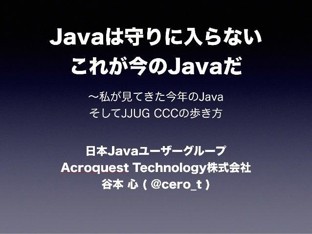 Javaは守りに入らない これが今のJavaだ ∼私が見てきた今年のJava そしてJJUG CCCの歩き方 日本Javaユーザーグループ Acroquest Technology株式会社 谷本 心 ( @cero_t )