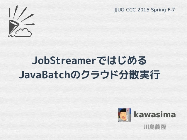 JobStreamerではじめる JavaBatchのクラウド分散実行 kawasima 川島義隆 JJUG CCC 2015 Spring F-7 kawasima