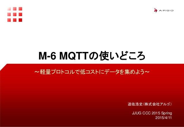 遊佐浩史(株式会社アルゴ) JJUG CCC 2015 Spring 2015/4/11 M-6 MQTTの使いどころ 〜軽量プロトコルで低コストにデータを集めよう〜