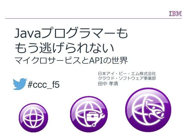 ⽇日本アイ・ビー・エム株式会社 クラウド・ソフトウェア事業部 ⽥田中 孝清 Javaプログラマーも もう逃げられない マイクロサービスとAPIの世界 #ccc_f5