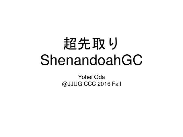 超先取り ShenandoahGC Yohei Oda @JJUG CCC 2016 Fall