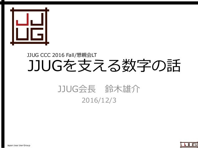 Japan Java User Group JJUGを支える数字の話 JJUG会長 鈴木雄介 2016/12/3 JJUG CCC 2016 Fall/懇親会LT