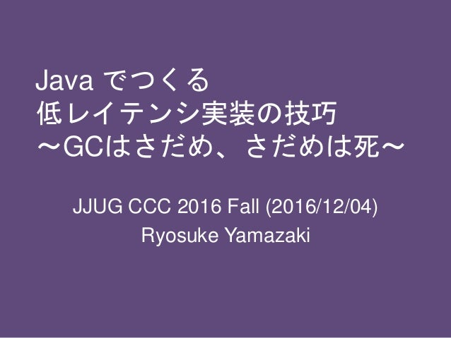Java でつくる 低レイテンシ実装の技巧 〜GCはさだめ、さだめは死〜 JJUG CCC 2016 Fall (2016/12/04) Ryosuke Yamazaki