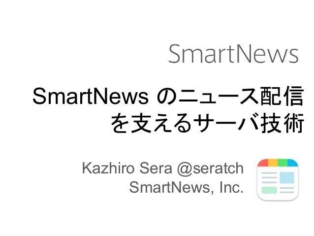 SmartNews のニュース配信 を支えるサーバ技術 Kazhiro Sera @seratch SmartNews, Inc.