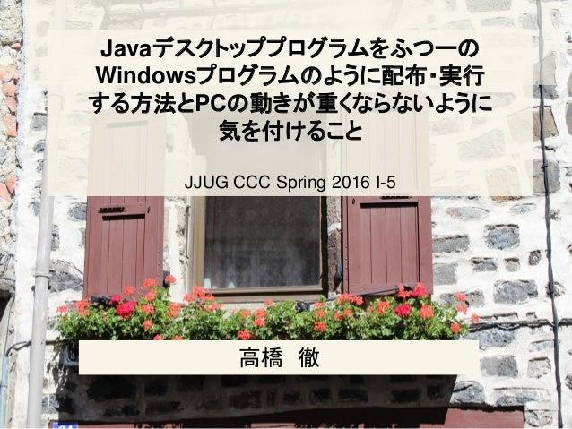 Javaデスクトッププログラムをふつーの Windowsプログラムのように配布・実行 する方法とPCの動きが重くならないように 気を付けること JJUG CCC Spring 2016 I-5 高橋 徹