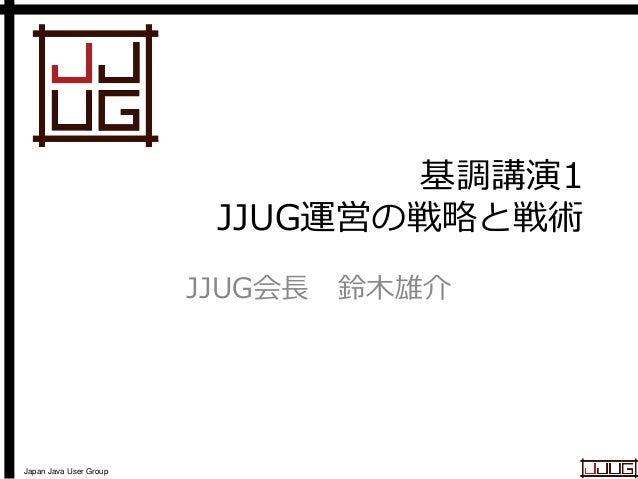 Japan Java User Group 基調講演1 JJUG運営の戦略と戦術 JJUG会長 鈴木雄介