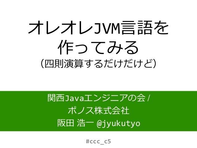 オレオレJVM言語を 作ってみる (四則演算するだけだけど) 関西Javaエンジニアの会 / ポノス株式会社 阪田 浩一 @jyukutyo #ccc_c5