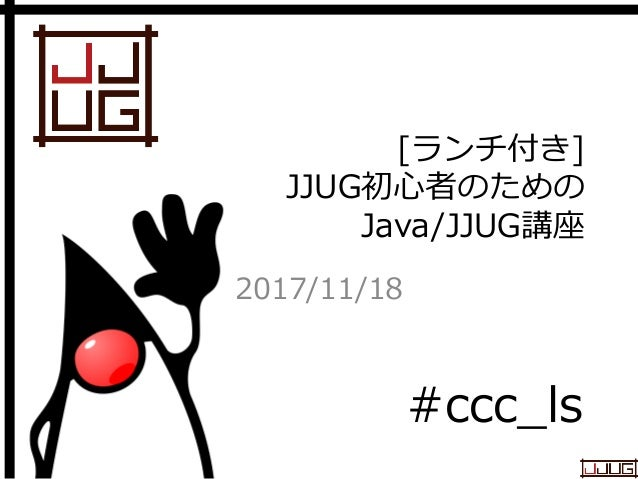 Japan Java User Group [ランチ付き] JJUG初心者のための Java/JJUG講座 2017/11/18 #ccc_ls