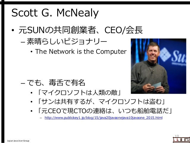 Japan Java User Group Scott G. McNealy • 元SUNの共同創業者、CEO/会長 – 素晴らしいビジョナリー • The Network is the Computer – でも、毒舌で有名 • 「マイクロソ...
