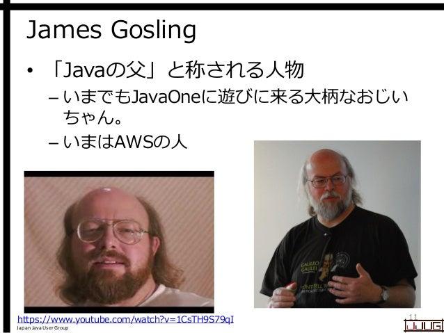 Japan Java User Group James Gosling • 「Javaの父」と称される人物 – いまでもJavaOneに遊びに来る大柄なおじい ちゃん。 – いまはAWSの人 11https://www.youtube.com/...