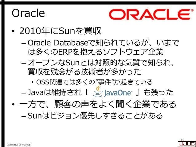 Japan Java User Group Oracle 12 • 2010年にSunを買収 – Oracle Databaseで知られているが、いまで は多くのERPを抱えるソフトウェア企業 – オープンなSunとは対照的な気質で知られ、 買...