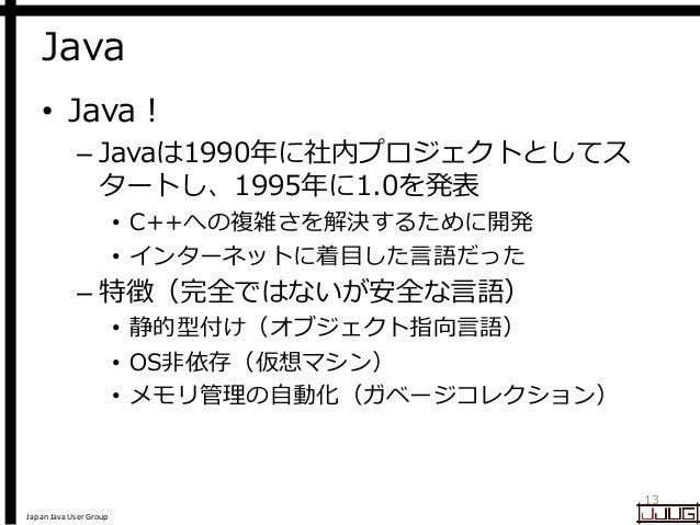 Japan Java User Group Java • Java ! – Javaは1990年に社内プロジェクトとしてス タートし、1995年に1.0を発表 • C++への複雑さを解決するために開発 • インターネットに着目した言語だった –...