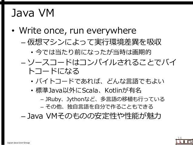 Japan Java User Group Java VM • Write once, run everywhere – 仮想マシンによって実行環境差異を吸収 • 今では当たり前になったが当時は画期的 – ソースコードはコンパイルされることでバ...