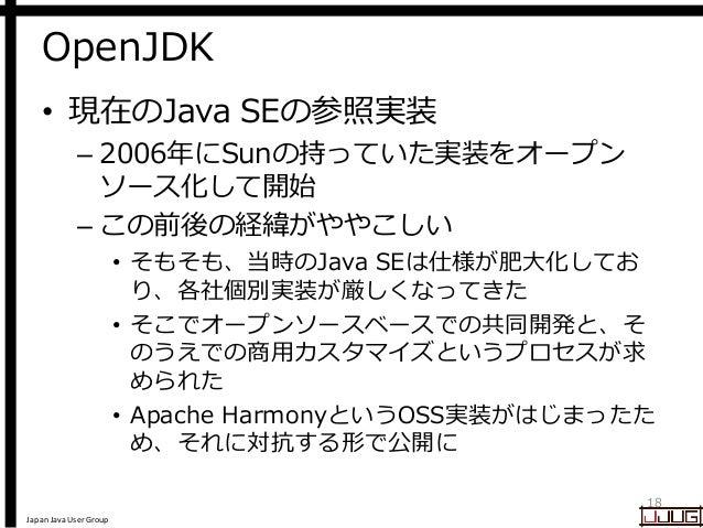 Japan Java User Group OpenJDK • 現在のJava SEの参照実装 – 2006年にSunの持っていた実装をオープン ソース化して開始 – この前後の経緯がややこしい • そもそも、当時のJava SEは仕様が肥大化...