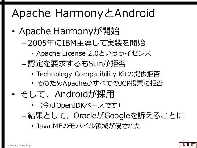 Japan Java User Group Apache HarmonyとAndroid • Apache Harmonyが開始 – 2005年にIBM主導して実装を開始 • Apache License 2.0というライセンス – 認定を要求...