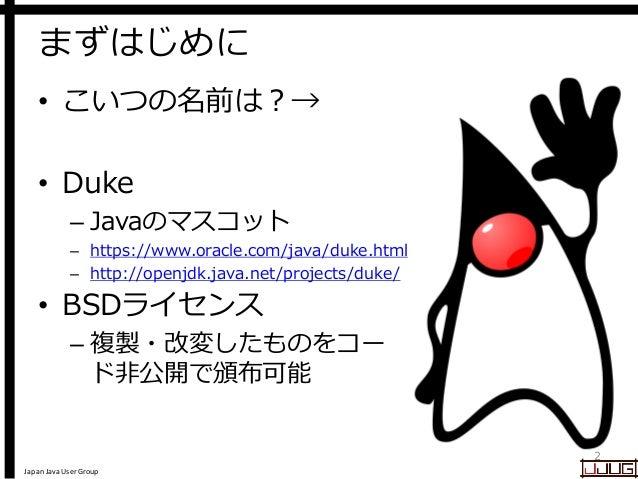 Japan Java User Group まずはじめに • こいつの名前は?→ • Duke – Javaのマスコット – https://www.oracle.com/java/duke.html – http://openjdk.java...