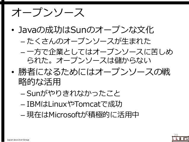 Japan Java User Group オープンソース • Javaの成功はSunのオープンな文化 – たくさんのオープンソースが生まれた – 一方で企業としてはオープンソースに苦しめ られた。オープンソースは儲からない • 勝者になるため...