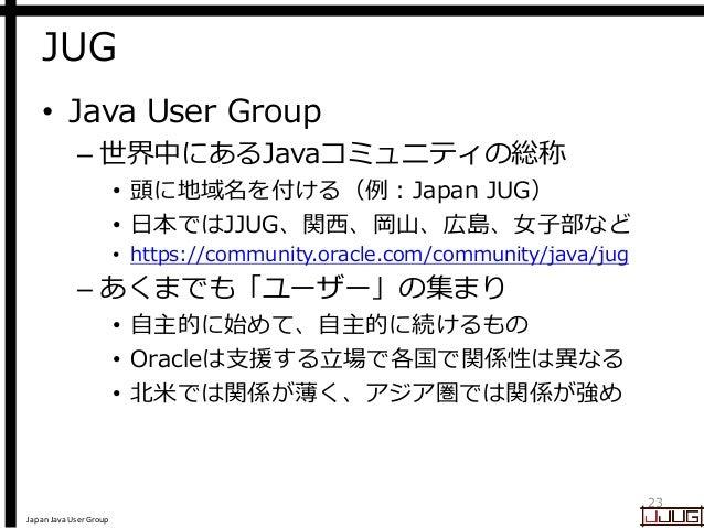 Japan Java User Group JUG • Java User Group – 世界中にあるJavaコミュニティの総称 • 頭に地域名を付ける(例:Japan JUG) • 日本ではJJUG、関西、岡山、広島、女子部など • htt...