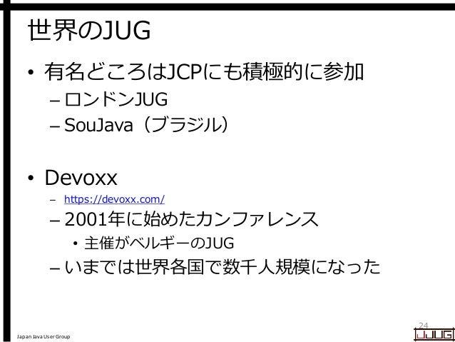 Japan Java User Group 世界のJUG • 有名どころはJCPにも積極的に参加 – ロンドンJUG – SouJava(ブラジル) • Devoxx – https://devoxx.com/ – 2001年に始めたカンファレ...