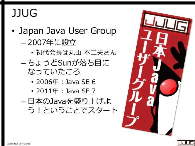 Japan Java User Group JJUG • Japan Java User Group – 2007年に設立 • 初代会長は丸山 不二夫さん – ちょうどSunが落ち目に なっていたころ • 2006年:Java SE 6 • 2...