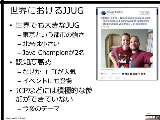 Japan Java User Group 世界におけるJJUG • 世界でも大きなJUG – 東京という都市の強さ – 北米は小さい – Java Championが2名 • 認知度高め – なぜかロゴTが人気 – イベントにも登場 • JC...