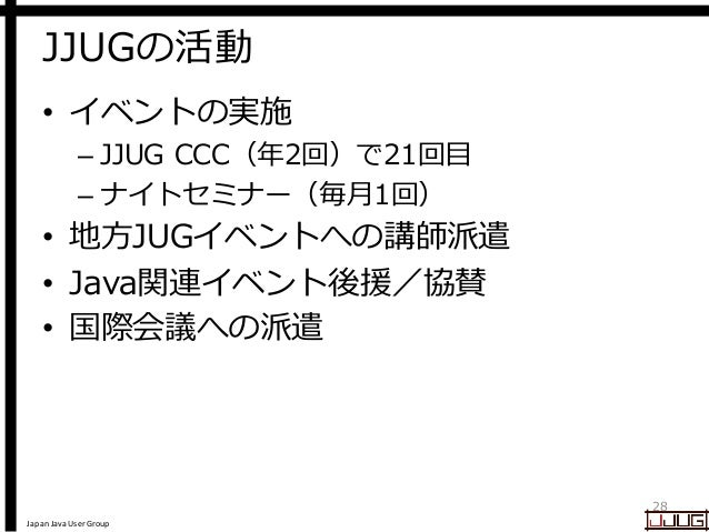 Japan Java User Group JJUGの活動 • イベントの実施 – JJUG CCC(年2回)で21回目 – ナイトセミナー(毎月1回) • 地方JUGイベントへの講師派遣 • Java関連イベント後援/協賛 • 国際会議への派...