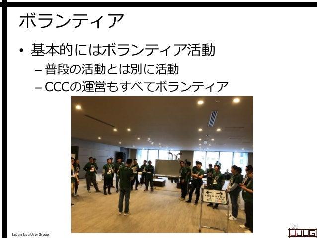 Japan Java User Group ボランティア • 基本的にはボランティア活動 – 普段の活動とは別に活動 – CCCの運営もすべてボランティア 29