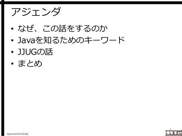 Japan Java User Group アジェンダ • なぜ、この話をするのか • Javaを知るためのキーワード • JJUGの話 • まとめ 3