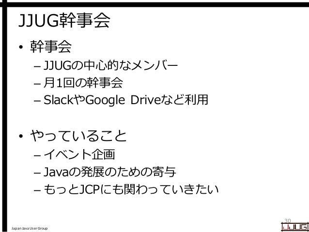 Japan Java User Group JJUG幹事会 • 幹事会 – JJUGの中心的なメンバー – 月1回の幹事会 – SlackやGoogle Driveなど利用 • やっていること – イベント企画 – Javaの発展のための寄与 ...