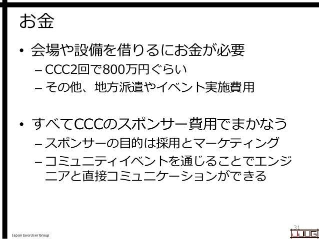 Japan Java User Group お金 • 会場や設備を借りるにお金が必要 – CCC2回で800万円ぐらい – その他、地方派遣やイベント実施費用 • すべてCCCのスポンサー費用でまかなう – スポンサーの目的は採用とマーケティン...