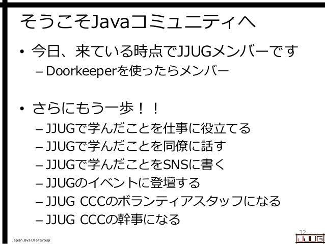 Japan Java User Group そうこそJavaコミュニティへ • 今日、来ている時点でJJUGメンバーです – Doorkeeperを使ったらメンバー • さらにもう一歩!! – JJUGで学んだことを仕事に役立てる – JJUG...