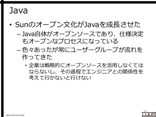 Japan Java User Group Java • Sunのオープン文化がJavaを成長させた – Java自体がオープンソースであり、仕様決定 もオープンなプロセスになっている – 色々あったが常にユーザーグループが流れを 作ってきた ...