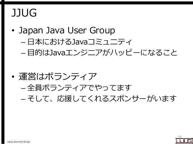 Japan Java User Group JJUG • Japan Java User Group – 日本におけるJavaコミュニティ – 目的はJavaエンジニアがハッピーになること • 運営はボランティア – 全員ボランティアでやってま...