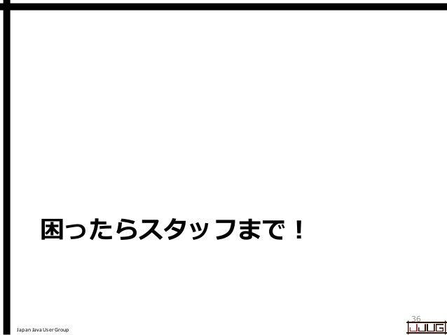 Japan Java User Group 困ったらスタッフまで! 36