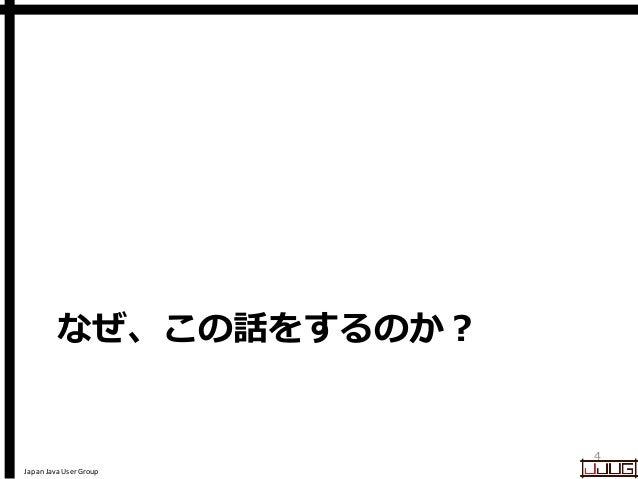 Japan Java User Group なぜ、この話をするのか? 4