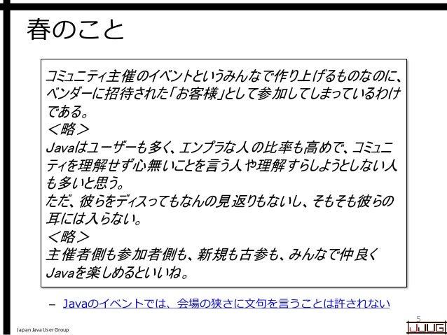 Japan Java User Group 春のこと – Javaのイベントでは、会場の狭さに文句を言うことは許されない 5 コミュニティ主催のイベントというみんなで作り上げるものなのに、 ベンダーに招待された「お客様」として参加してしまってい...