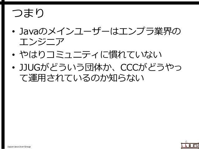Japan Java User Group つまり • Javaのメインユーザーはエンプラ業界の エンジニア • やはりコミュニティに慣れていない • JJUGがどういう団体か、CCCがどうやっ て運用されているのか知らない 6