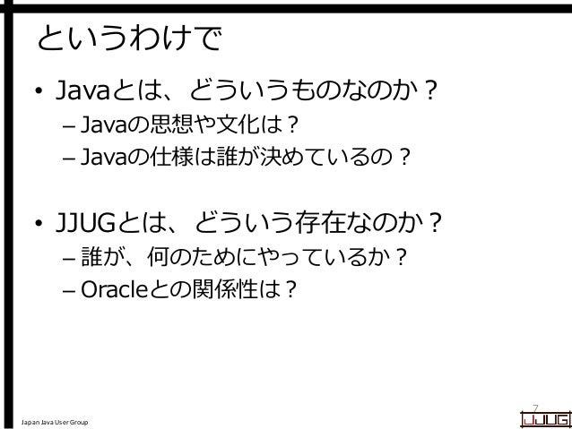 Japan Java User Group というわけで • Javaとは、どういうものなのか? – Javaの思想や文化は? – Javaの仕様は誰が決めているの? • JJUGとは、どういう存在なのか? – 誰が、何のためにやっているか? ...