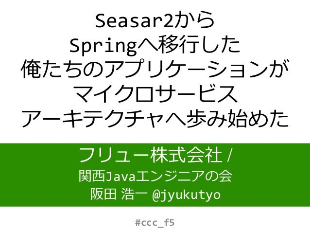 Seasar2から Springへ移行した 俺たちのアプリケーションが マイクロサービス アーキテクチャへ歩み始めた フリュー株式会社 / 関西Javaエンジニアの会 阪田 浩一 @jyukutyo #ccc_f5