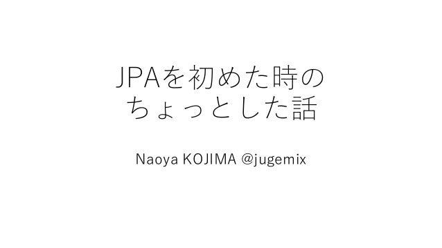 JPAを初めた時の ちょっとした話 Naoya KOJIMA @jugemix