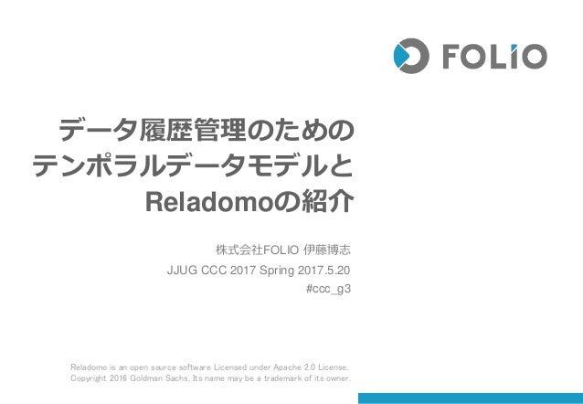 データ履歴管理のための テンポラルデータモデルと Reladomoの紹介 株式会社FOLIO 伊藤博志 JJUG CCC 2017 Spring 2017.5.20 #ccc_g3 Reladomo is an open source soft...