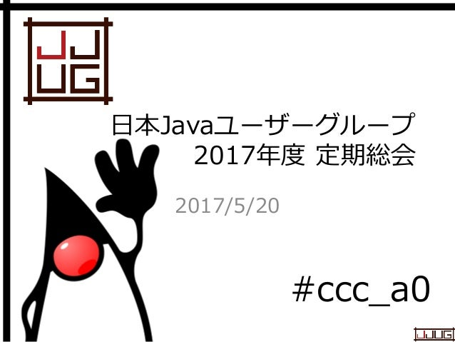 Japan Java User Group 日本Javaユーザーグループ 2017年度 定期総会 2017/5/20 #ccc_a0
