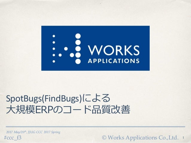 © Works Applications Co.,Ltd.#ccc_f3 2017 May/20th, JJUG CCC 2017 Spring SpotBugs(FindBugs)による 大規模ERPのコード品質改善 1