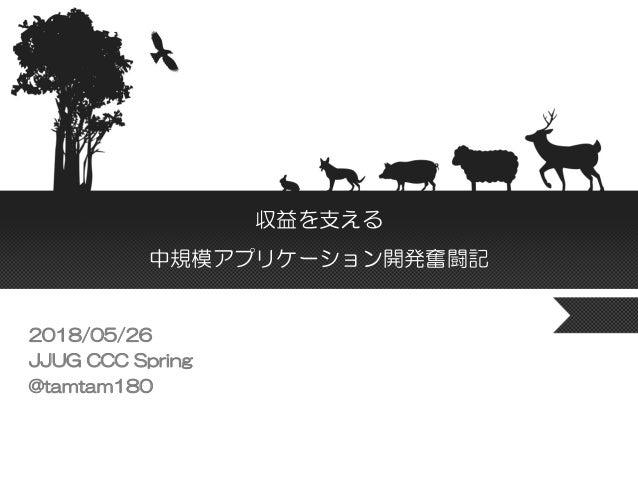 収益を支える 中規模アプリケーション開発奮闘記 2018/05/26 JJUG CCC Spring @tamtam180