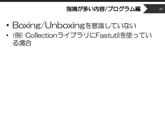 指摘が多い内容/プログラム編 • Boxing/Unboxingを意識していない • (例) CollectionライブラリにFastutilを使ってい る場合 20